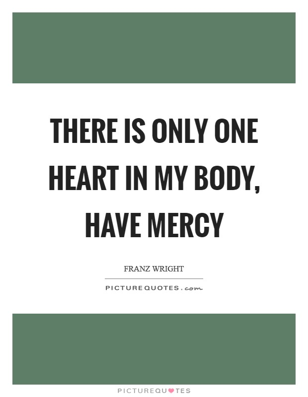 There is only one heart in my body, have mercy Picture Quote #1
