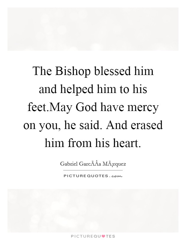 The Bishop blessed him and helped him to his feet.May God have mercy on you, he said. And erased him from his heart Picture Quote #1