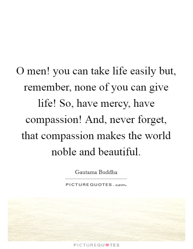 O men! you can take life easily but, remember, none of you can give life! So, have mercy, have compassion! And, never forget, that compassion makes the world noble and beautiful Picture Quote #1