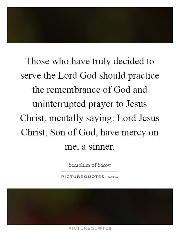 Those who have truly decided to serve the Lord God should practice the remembrance of God and uninterrupted prayer to Jesus Christ, mentally saying: Lord Jesus Christ, Son of God, have mercy on me, a sinner Picture Quote #1