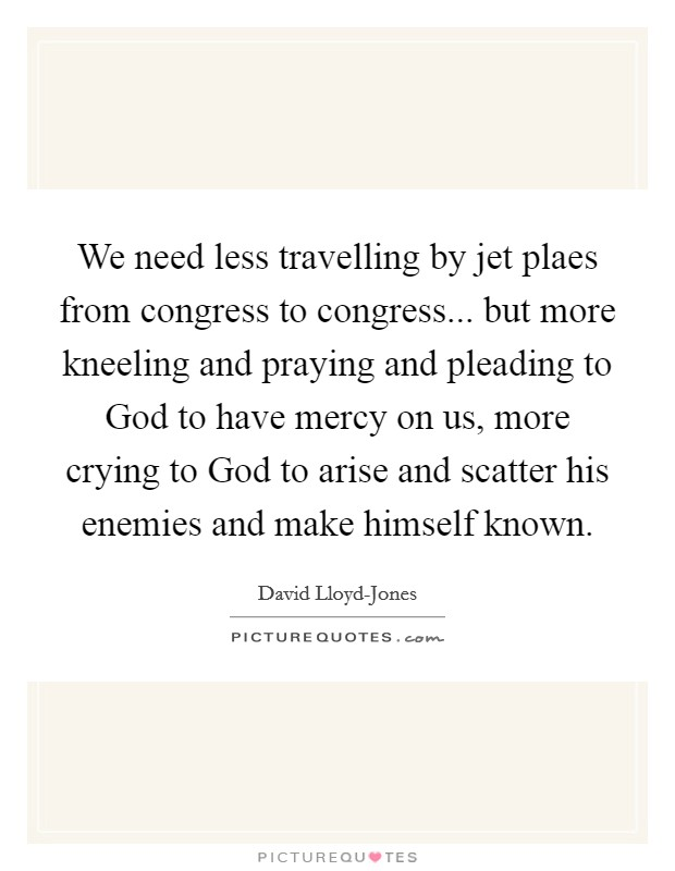 We need less travelling by jet plaes from congress to congress... but more kneeling and praying and pleading to God to have mercy on us, more crying to God to arise and scatter his enemies and make himself known Picture Quote #1