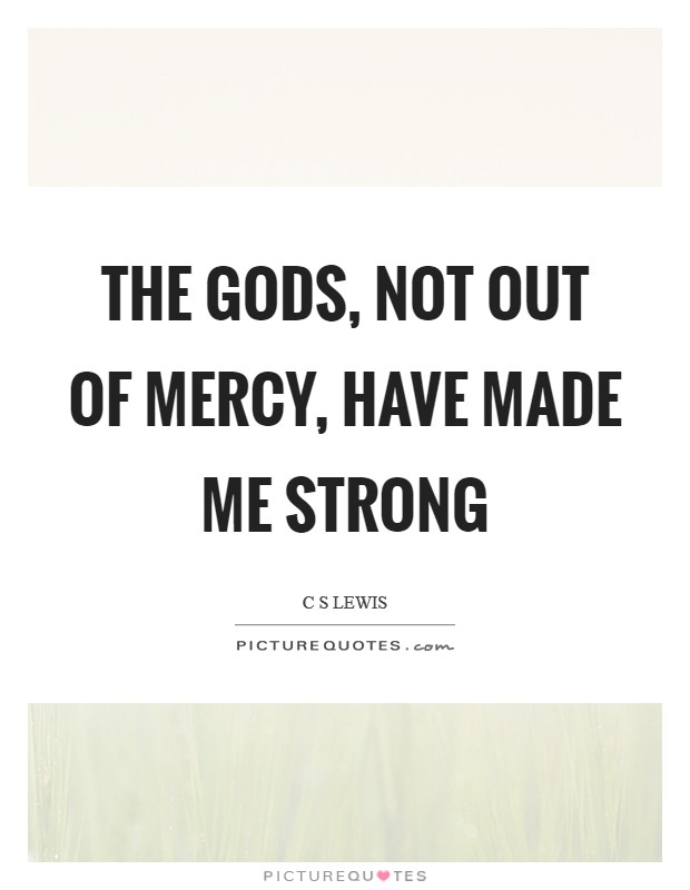 The gods, not out of mercy, have made me strong Picture Quote #1