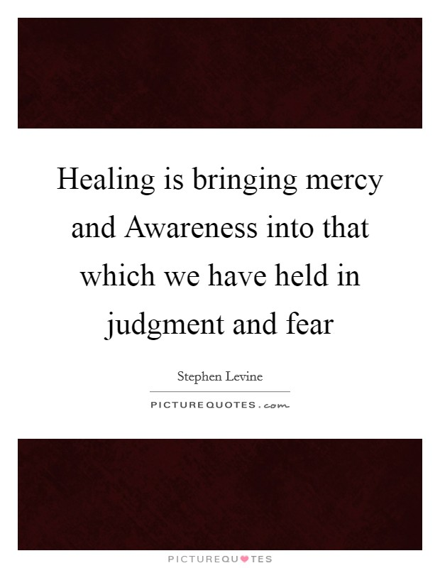 Healing is bringing mercy and Awareness into that which we have held in judgment and fear Picture Quote #1