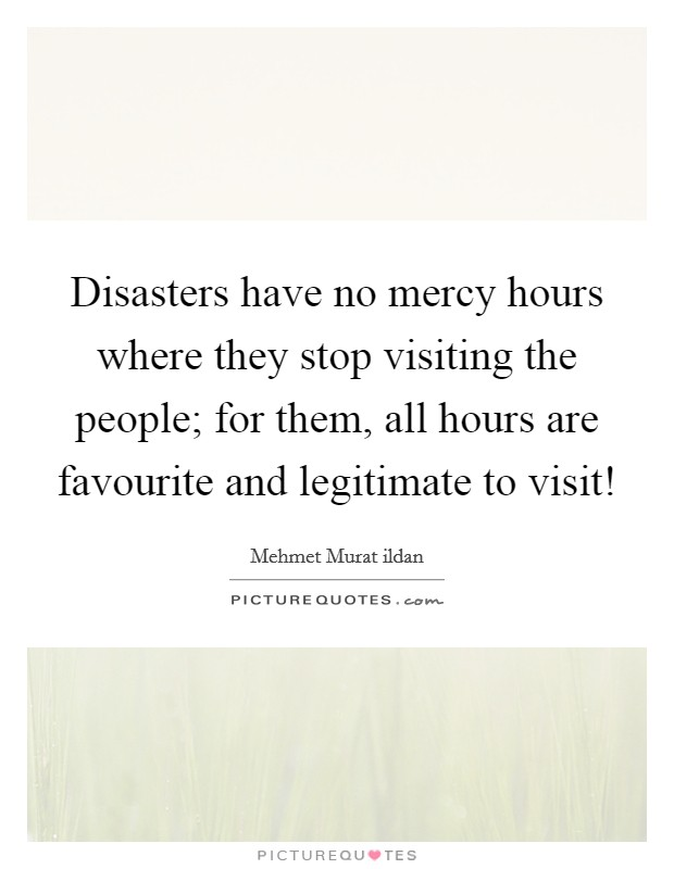 Disasters have no mercy hours where they stop visiting the people; for them, all hours are favourite and legitimate to visit! Picture Quote #1
