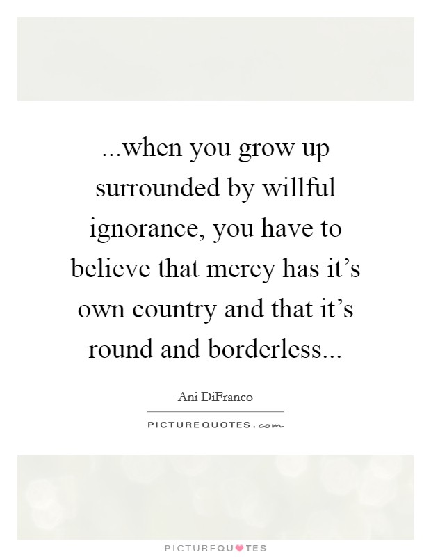 ...when you grow up surrounded by willful ignorance, you have to believe that mercy has it's own country and that it's round and borderless Picture Quote #1