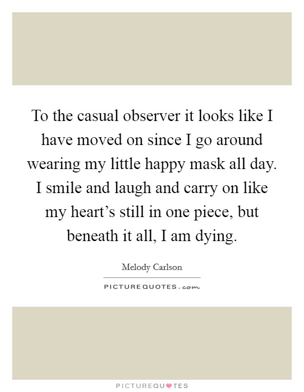 To the casual observer it looks like I have moved on since I go around wearing my little happy mask all day. I smile and laugh and carry on like my heart's still in one piece, but beneath it all, I am dying Picture Quote #1