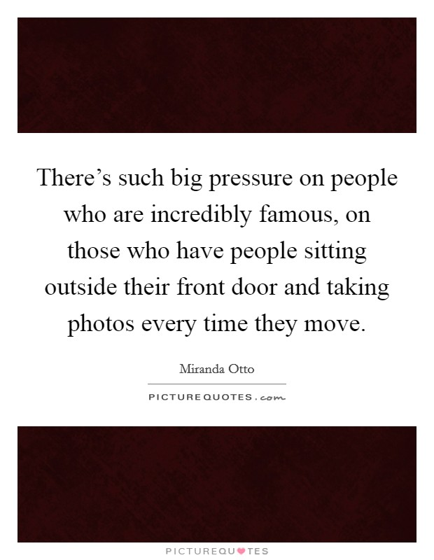There's such big pressure on people who are incredibly famous, on those who have people sitting outside their front door and taking photos every time they move Picture Quote #1