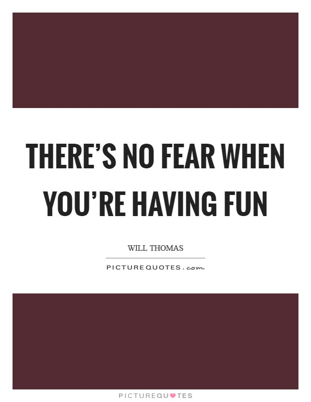 There's no fear when you're having fun Picture Quote #1