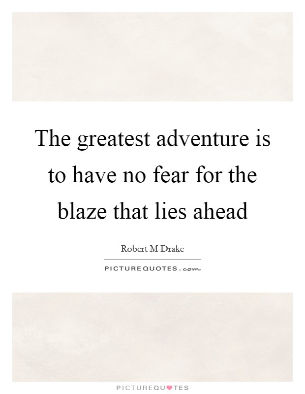 The greatest adventure is to have no fear for the blaze that lies ahead Picture Quote #1