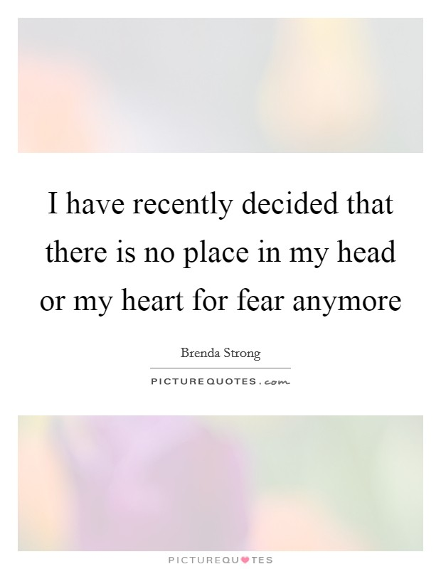 I have recently decided that there is no place in my head or my heart for fear anymore Picture Quote #1