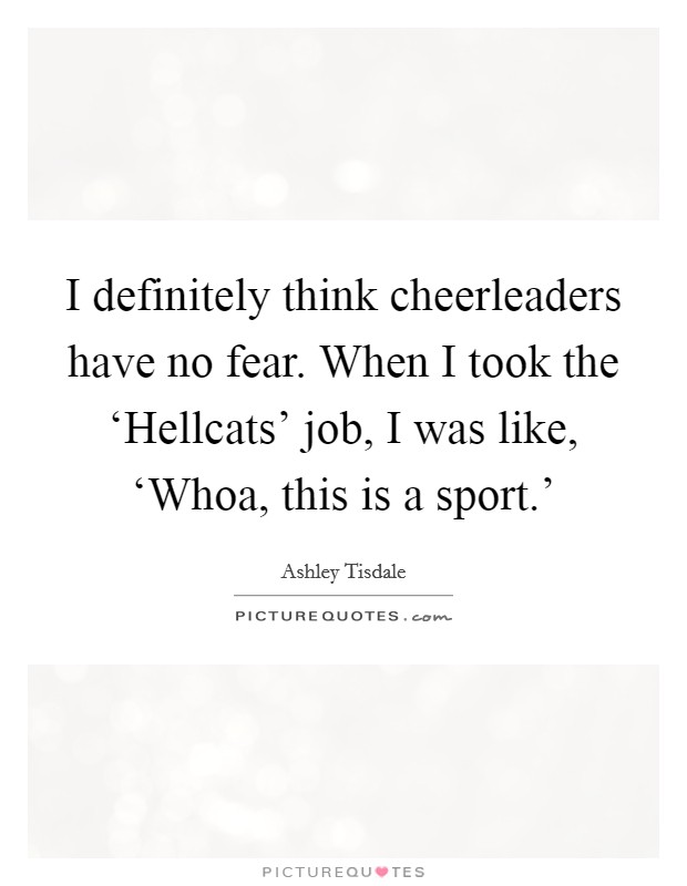 I definitely think cheerleaders have no fear. When I took the 'Hellcats' job, I was like, 'Whoa, this is a sport.' Picture Quote #1