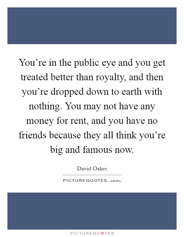 You're in the public eye and you get treated better than royalty, and then you're dropped down to earth with nothing. You may not have any money for rent, and you have no friends because they all think you're big and famous now Picture Quote #1