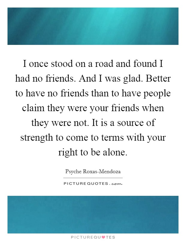 I once stood on a road and found I had no friends. And I was glad. Better to have no friends than to have people claim they were your friends when they were not. It is a source of strength to come to terms with your right to be alone Picture Quote #1