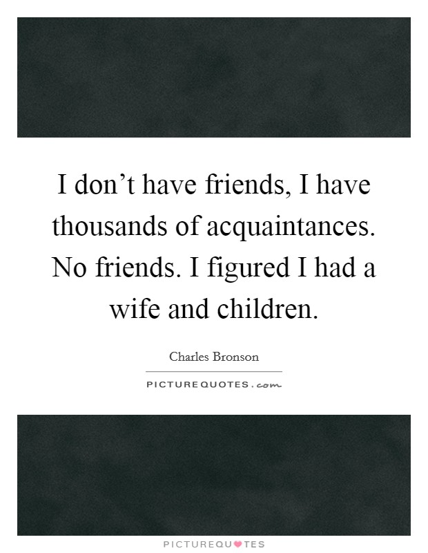 I don't have friends, I have thousands of acquaintances. No friends. I figured I had a wife and children Picture Quote #1