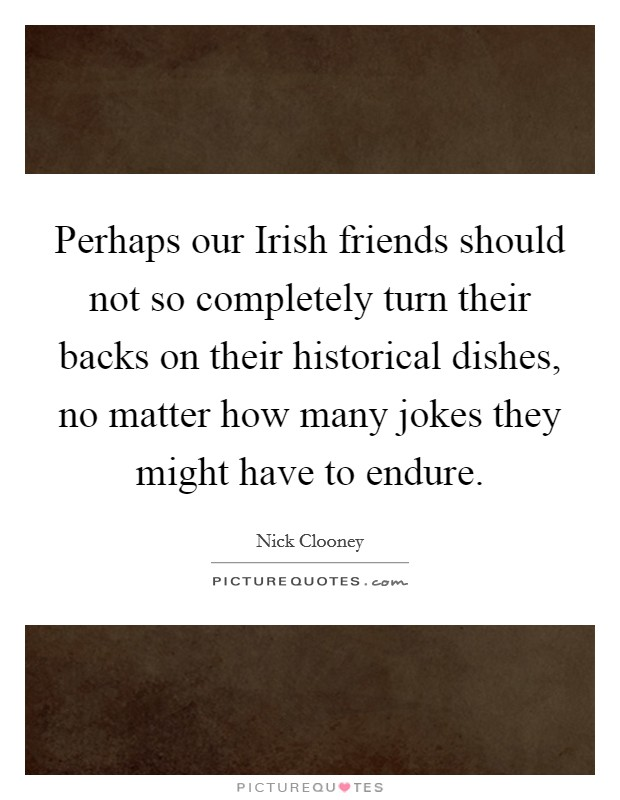 Perhaps our Irish friends should not so completely turn their backs on their historical dishes, no matter how many jokes they might have to endure Picture Quote #1