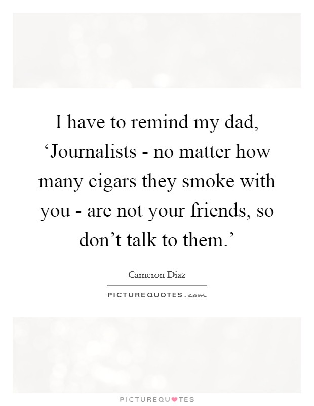 I have to remind my dad, 'Journalists - no matter how many cigars they smoke with you - are not your friends, so don't talk to them.' Picture Quote #1