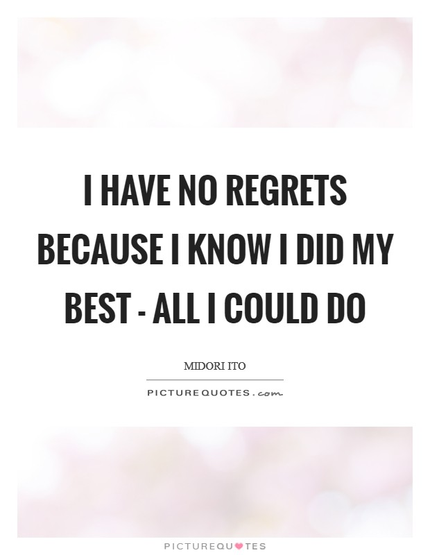 I have no regrets because I know I did my best - all I could do Picture Quote #1
