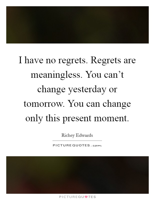 I have no regrets. Regrets are meaningless. You can't change yesterday or tomorrow. You can change only this present moment Picture Quote #1