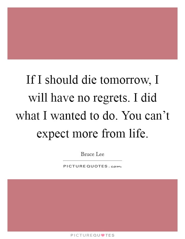 If I should die tomorrow, I will have no regrets. I did what I wanted to do. You can't expect more from life Picture Quote #1