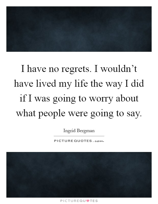 I have no regrets. I wouldn't have lived my life the way I did if I was going to worry about what people were going to say. Picture Quote #1