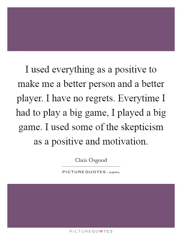 I used everything as a positive to make me a better person and a better player. I have no regrets. Everytime I had to play a big game, I played a big game. I used some of the skepticism as a positive and motivation Picture Quote #1