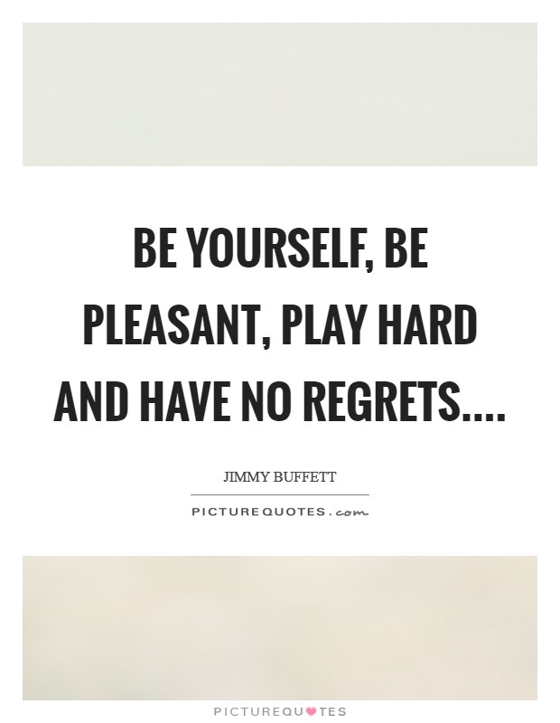 Be yourself, be pleasant, play hard and have no regrets Picture Quote #1