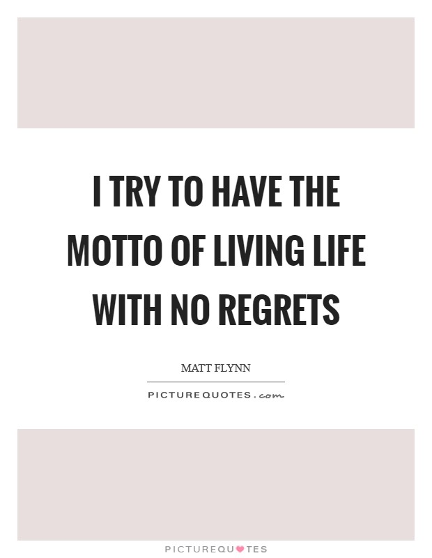 I try to have the motto of living life with no regrets Picture Quote #1