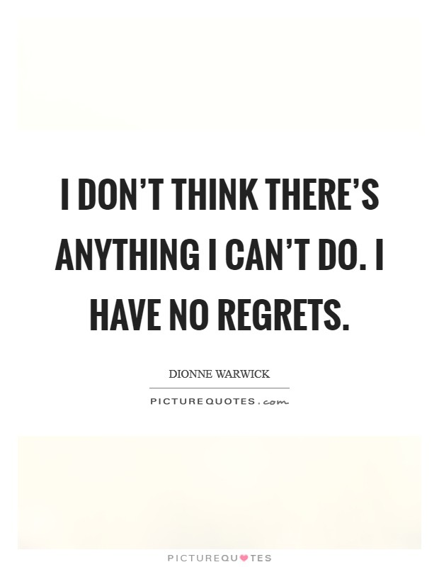 I don't think there's anything I can't do. I have no regrets Picture Quote #1