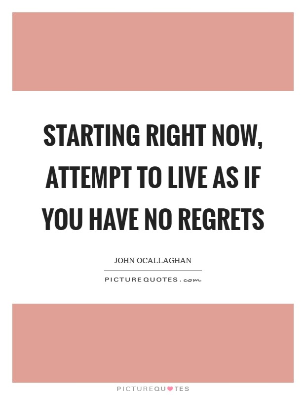 Starting right now, attempt to live as if you have no regrets Picture Quote #1