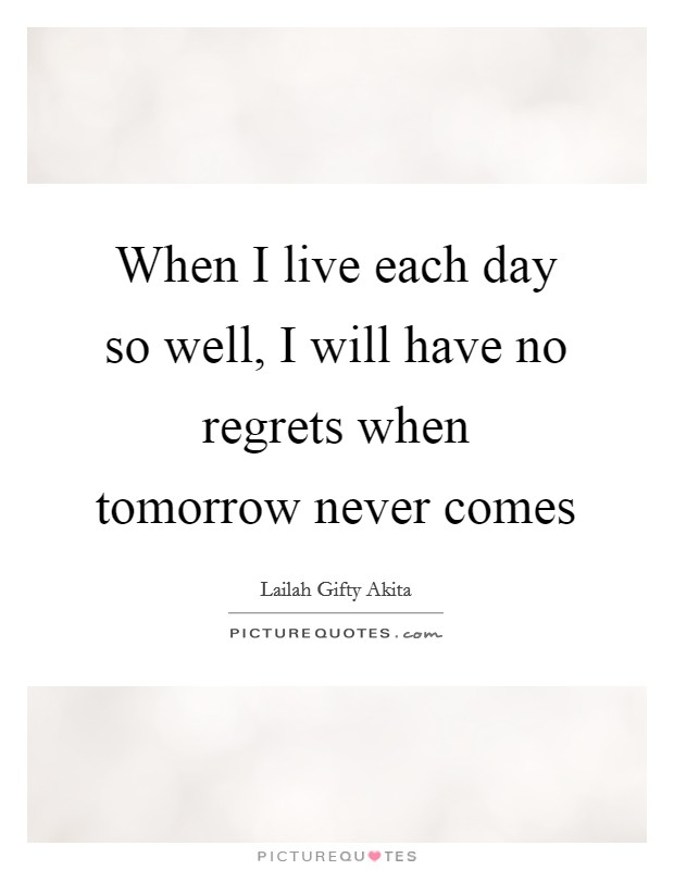 When I live each day so well, I will have no regrets when tomorrow never comes Picture Quote #1