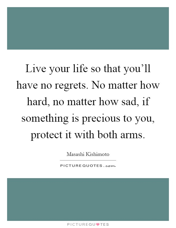 Live your life so that you'll have no regrets. No matter how hard, no matter how sad, if something is precious to you, protect it with both arms Picture Quote #1