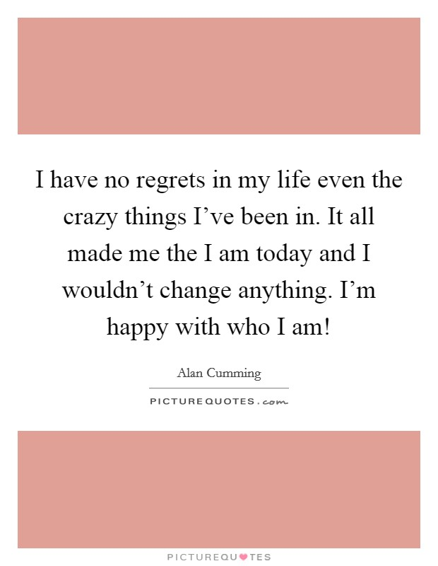 I have no regrets in my life even the crazy things I've been in. It all made me the I am today and I wouldn't change anything. I'm happy with who I am! Picture Quote #1