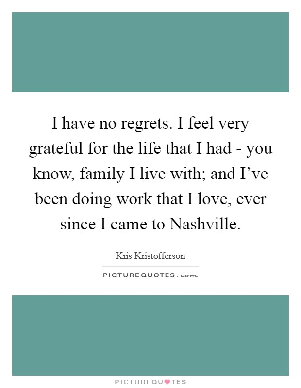I have no regrets. I feel very grateful for the life that I had - you know, family I live with; and I've been doing work that I love, ever since I came to Nashville Picture Quote #1