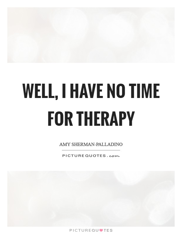 Well, I have no time for therapy Picture Quote #1