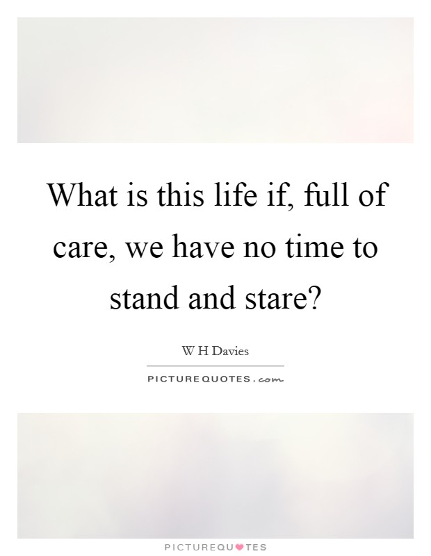 What is this life if, full of care, we have no time to stand and stare? Picture Quote #1