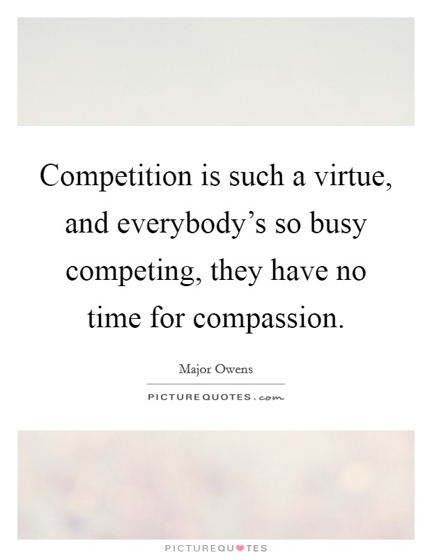 Competition is such a virtue, and everybody's so busy competing, they have no time for compassion Picture Quote #1