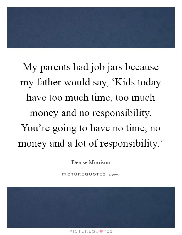 My parents had job jars because my father would say, 'Kids today have too much time, too much money and no responsibility. You're going to have no time, no money and a lot of responsibility.' Picture Quote #1
