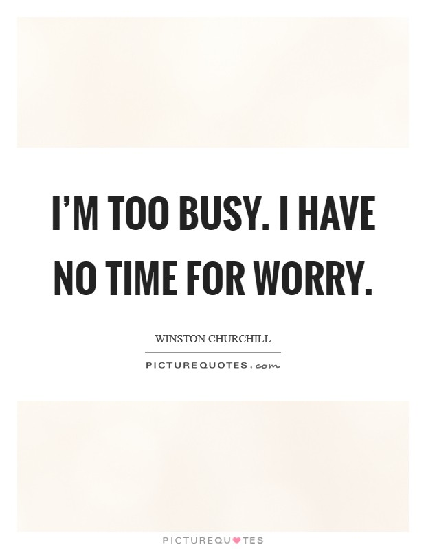 I'm too busy. I have no time for worry Picture Quote #1