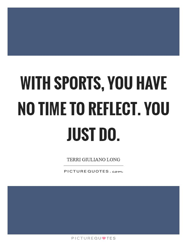 With sports, you have no time to reflect. You just do Picture Quote #1