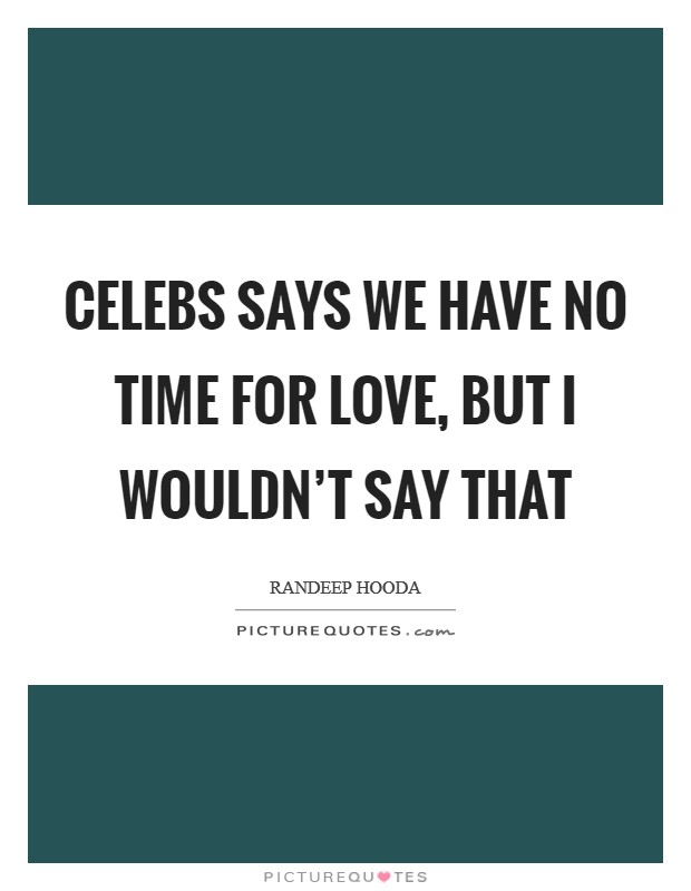 Celebs says we have no time for love, but I wouldn't say that Picture Quote #1