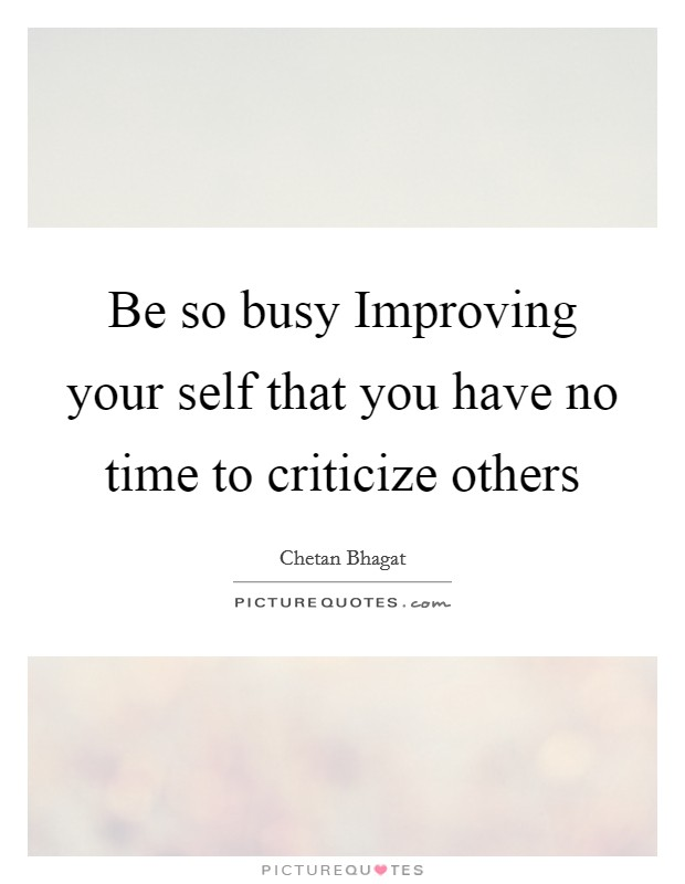 Be so busy Improving your self that you have no time to criticize others Picture Quote #1
