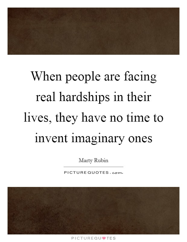 When people are facing real hardships in their lives, they have no time to invent imaginary ones Picture Quote #1