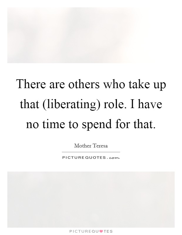 There are others who take up that (liberating) role. I have no time to spend for that Picture Quote #1