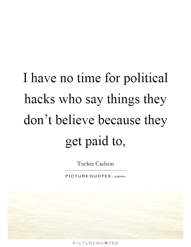 I have no time for political hacks who say things they don't believe because they get paid to, Picture Quote #1
