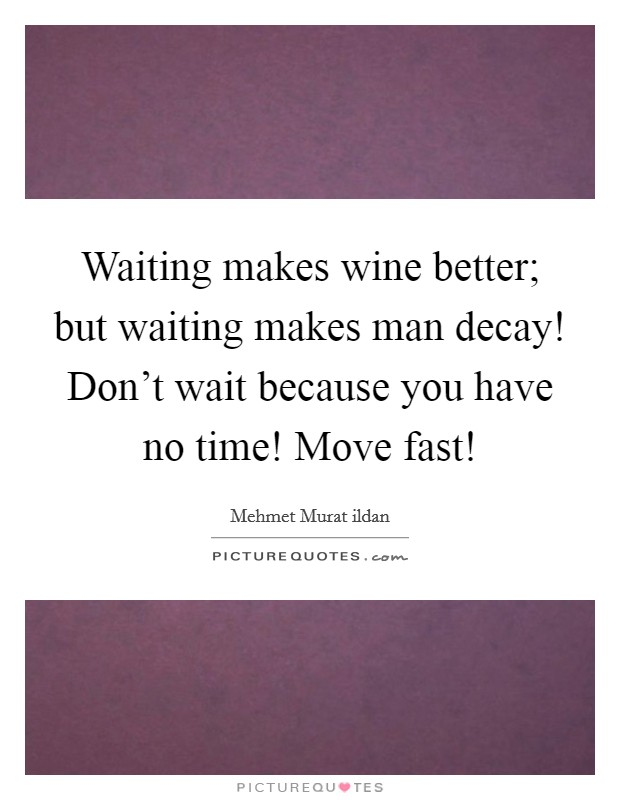 Waiting makes wine better; but waiting makes man decay! Don't wait because you have no time! Move fast! Picture Quote #1