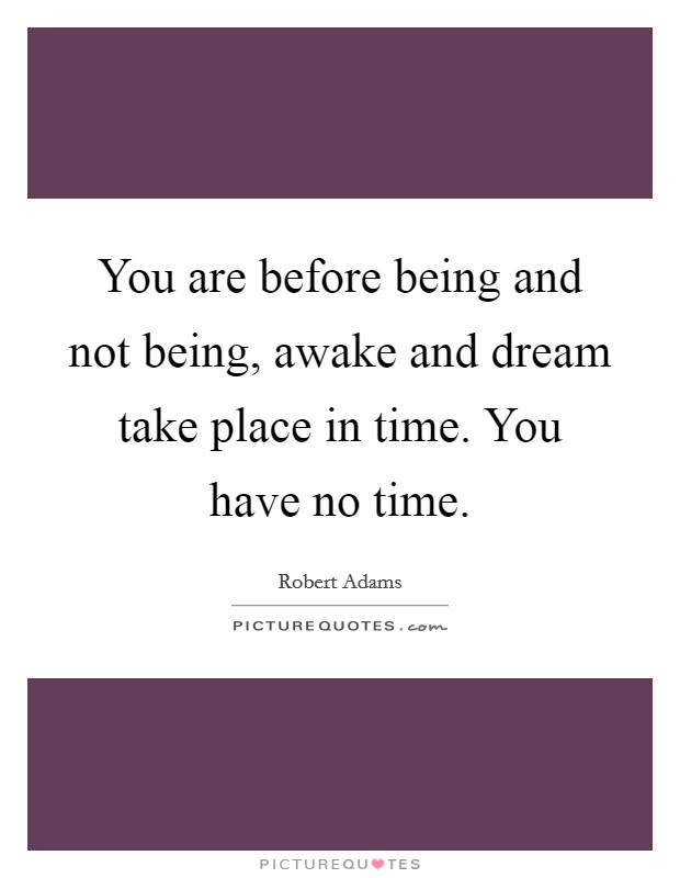 You are before being and not being, awake and dream take place in time. You have no time Picture Quote #1