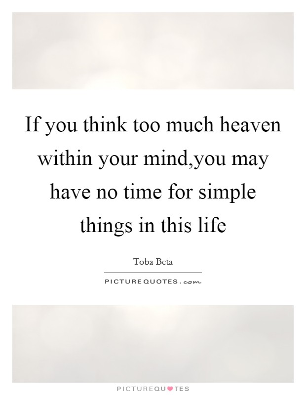 If you think too much heaven within your mind,you may have no time for simple things in this life Picture Quote #1