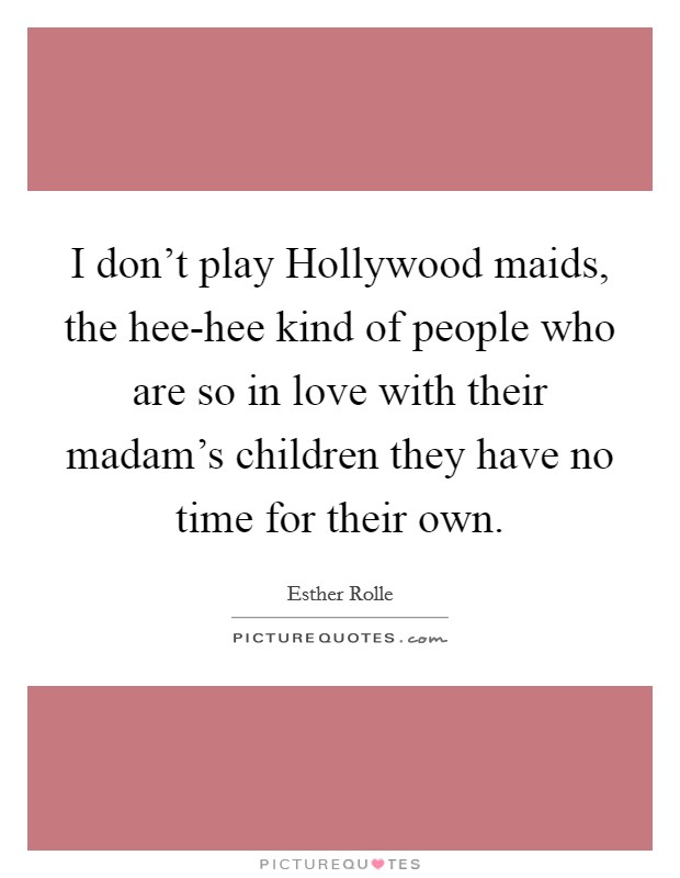 I don't play Hollywood maids, the hee-hee kind of people who are so in love with their madam's children they have no time for their own Picture Quote #1