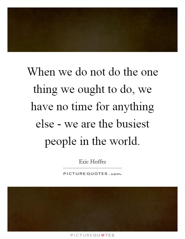 When we do not do the one thing we ought to do, we have no time for anything else - we are the busiest people in the world Picture Quote #1