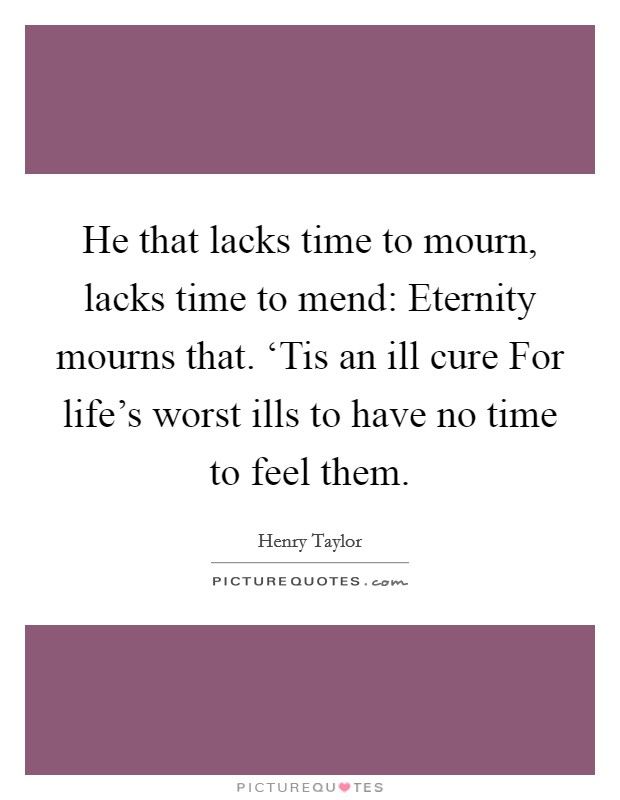 He that lacks time to mourn, lacks time to mend: Eternity mourns that. 'Tis an ill cure For life's worst ills to have no time to feel them Picture Quote #1